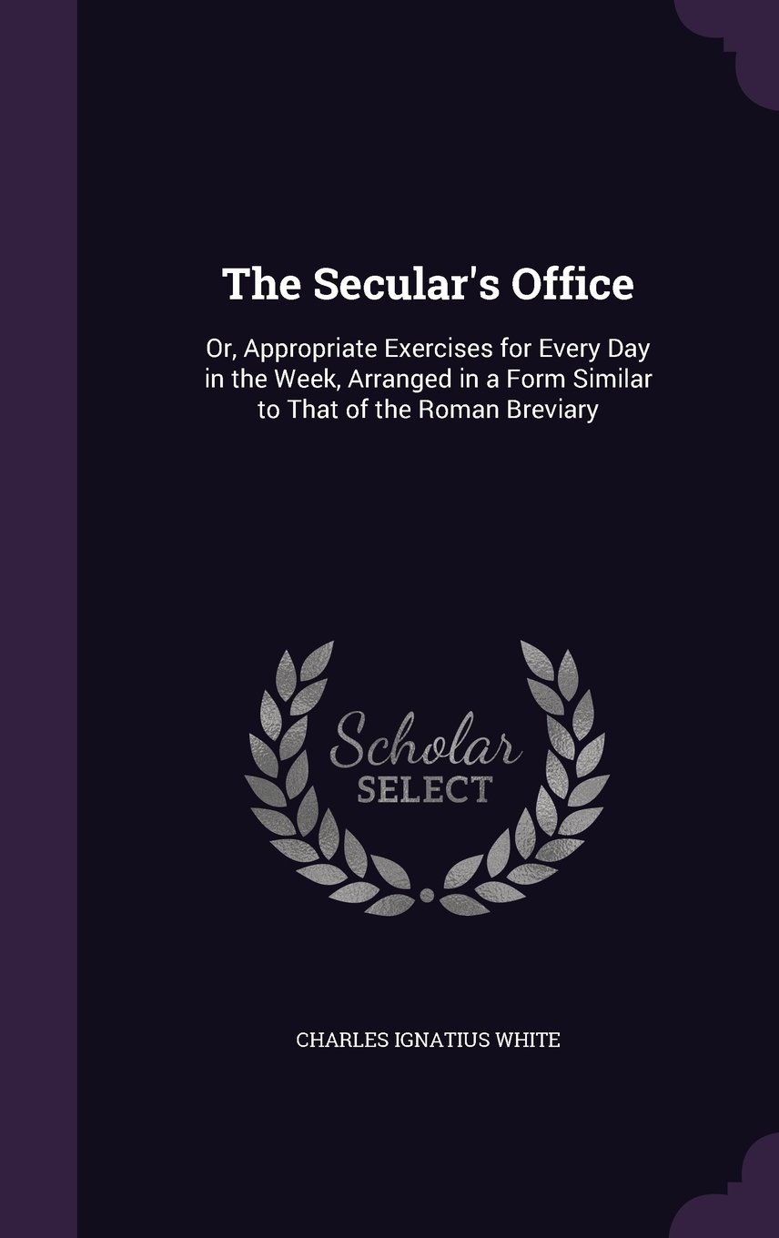 Read Online The Secular's Office: Or, Appropriate Exercises for Every Day in the Week, Arranged in a Form Similar to That of the Roman Breviary pdf