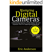 Mastering Digital Cameras: Understanding Aperture, Shutter Speed, ISO and Exposure Time for Capturing Amazing Shots book cover