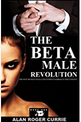 The Beta Male Revolution: Why Many Men Have Totally Lost Interest in Marriage in Today's Society Kindle Edition