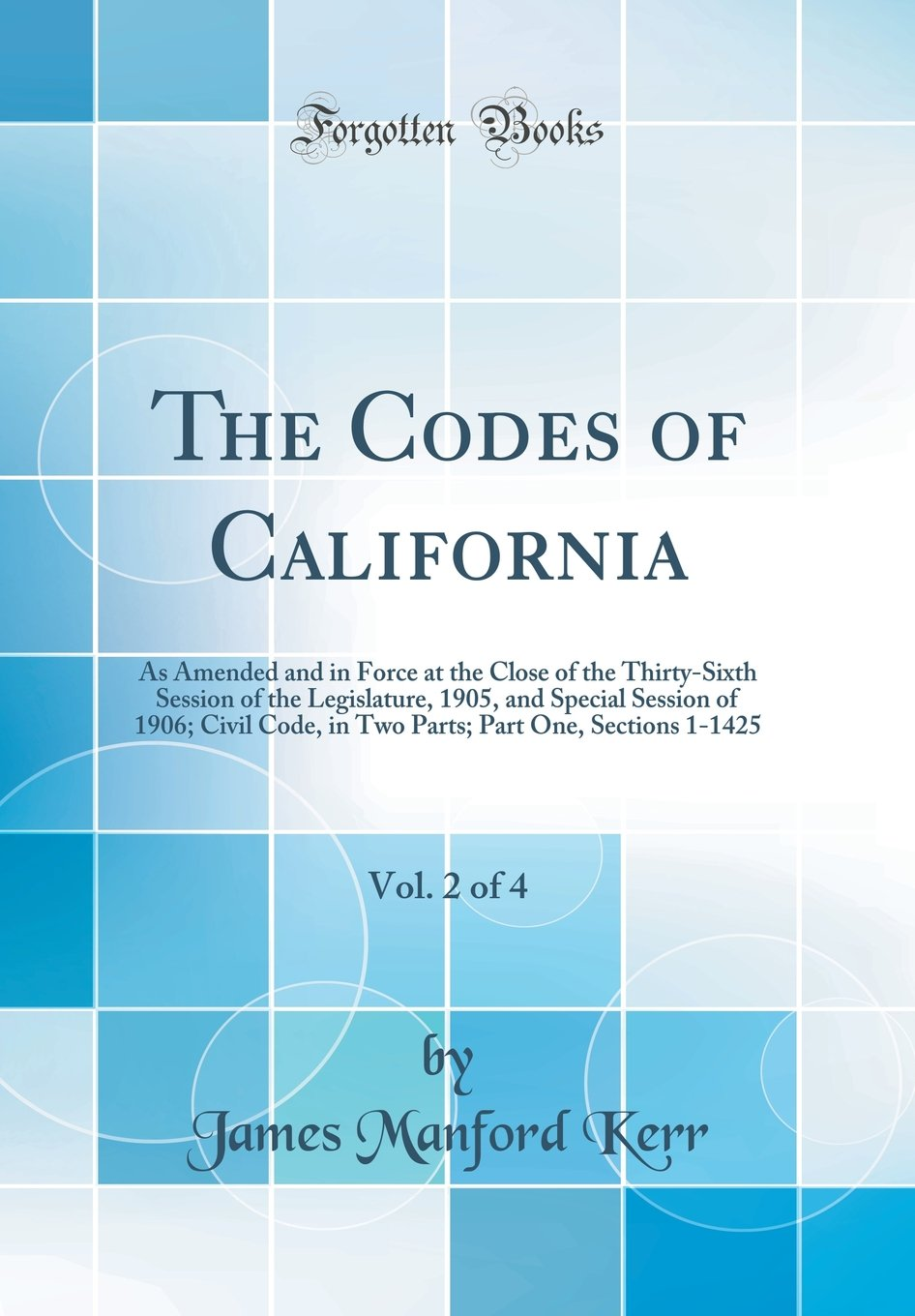 The Codes of California, Vol. 2 of 4: As Amended and in Force at the Close of the Thirty-Sixth Session of the Legislature, 1905, and Special Session ... Part One, Sections 1-1425 (Classic Reprint) PDF