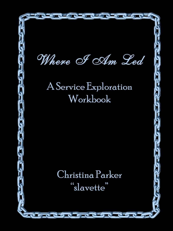 Where I Am Led: A Service Exploration Workbook por Christina Parker