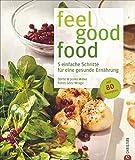 Feel good food: 5 einfache Schritte für eine gesunde Ernährung mit 80 Rezepten