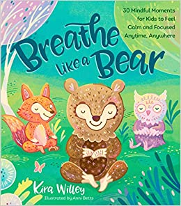 Breathe Like a Bear: 30 Mindful Moments for Kids to Feel Calm and
