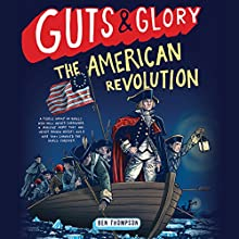 Guts & Glory: The American Revolution Audiobook by Ben Thompson Narrated by Will Collyer, John Glouchevitch, Dan Woren