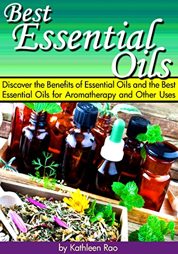 Best Essential Oils: Discover the Benefits of Essential Oils and the Best Essential Oils for Aromatherapy and Other Uses ~ ( Pure Essential Oils ) by [Rao, Kathleen]
