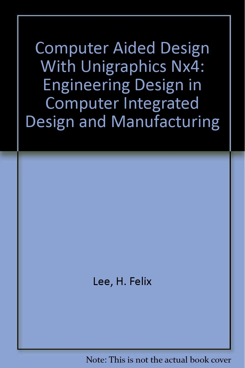 Buy Computer Aided Design With Unigraphics Nx4: Engineering Design in  Computer Integrated Design and Manufacturing Book Online at Low Prices in  India ...