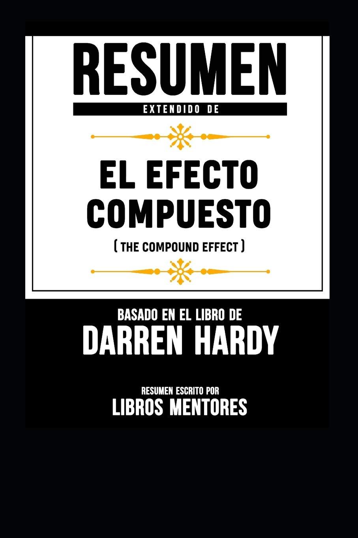 Resumen Extendido De El Efecto Compuesto The Compound Effect - Basado En El  Libro De Darren Hardy: Amazon.it: Libros Mentores: Libri in altre lingue