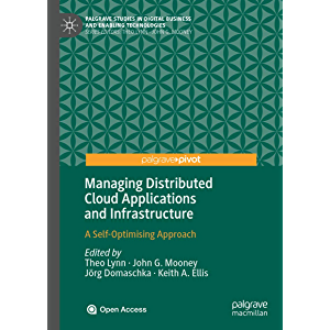 Managing Distributed Cloud Applications and Infrastructure: A Self-Optimising Approach (Palgrave Studies in Digital…