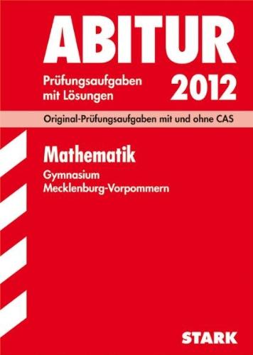 Abitur-Prüfungsaufgaben Gymnasium Mecklenburg-Vorpommern; Mathematik 2012; Original-Prüfungsaufgaben mit und ohne CAS Jahrgänge 2009-2011 mit Lösungen.
