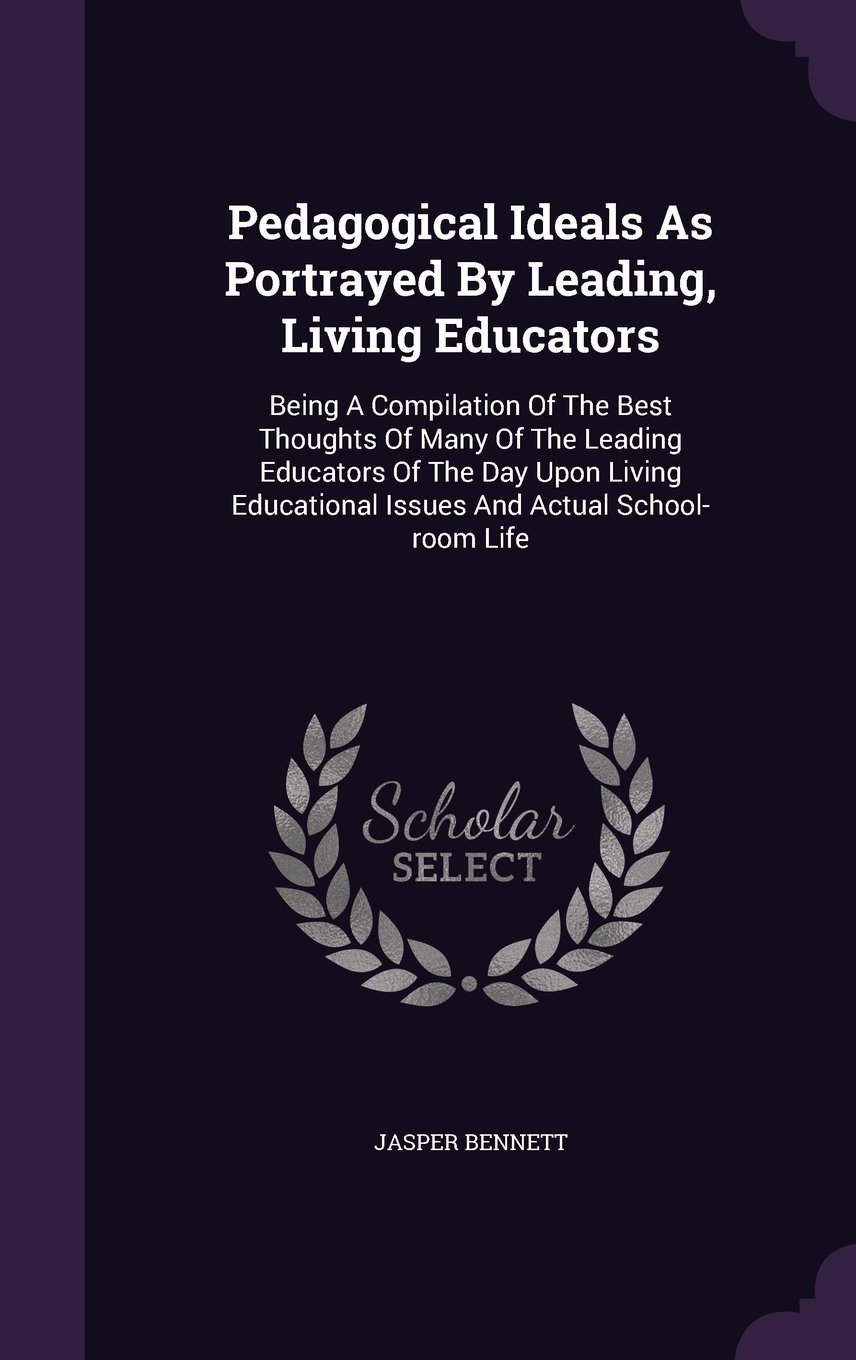 Read Online Pedagogical Ideals As Portrayed By Leading, Living Educators: Being A Compilation Of The Best Thoughts Of Many Of The Leading Educators Of The Day ... Issues And Actual School-room Life PDF