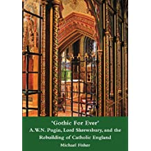 'Gothic For Ever' A.W.N. Pugin, Lord Shrewsbury, and the Rebuilding of Catholic England