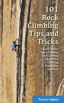 101 Rock Climbing Tips and Tricks: Tips for Better Sport Climbing, Trad Climbing, Multi-Pitch Climbing, Rappelling, and More by [Higbee, Tristan]