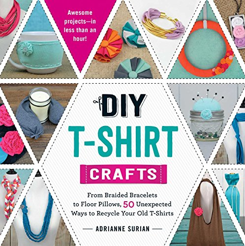 DIY T-Shirt Crafts: From Braided Bracelets to Floor Pillows, 50 Unexpected Ways to Recycle Your Old T-Shirts (Best Way To Design T Shirts)