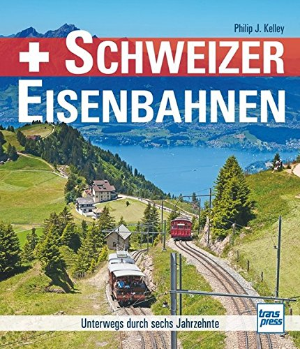 Schweizer Eisenbahnen  Unterwegs Durch Sechs Jahrzehnte
