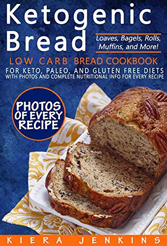 Ketogenic Bread: Low Carb Bread Cookbook for Keto, Paleo, and Gluten Free Diets with Photos and Complete Nutritional Info For Every Recipe; Loaves, Bagels, Rolls, Muffins, and More! by Kiera Jenkins