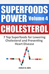 SUPERFOODS POWER Volume 4: CHOLESTEROL - 7 Top Superfoods for Lowering Cholesterol and Preventing Heart Disease Kindle Edition