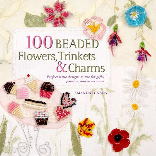 100 Beaded Flowers, Charms & Trinkets: Perfect Little Designs to Use for Gifts, Jewelry, and -