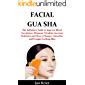 FACIAL GUA SHA : The Definitive Guide to Improve Blood Circulation, Eliminate Wrinkles, Increase Hydration and Have a Plumper, Smoother and Younger Looking Skin