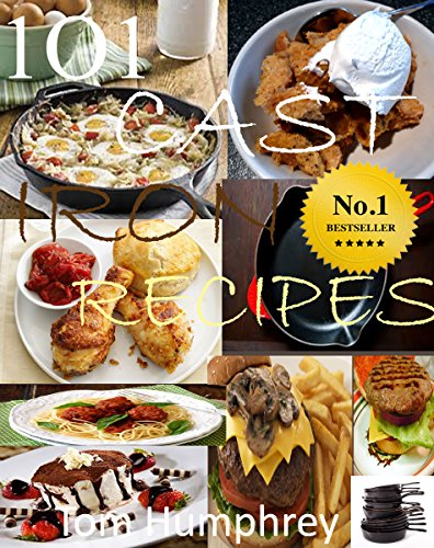 101 CAST IRON RECIPES: (Cast  Iron skillet & dutch oven recipes) by Tom Humphrey