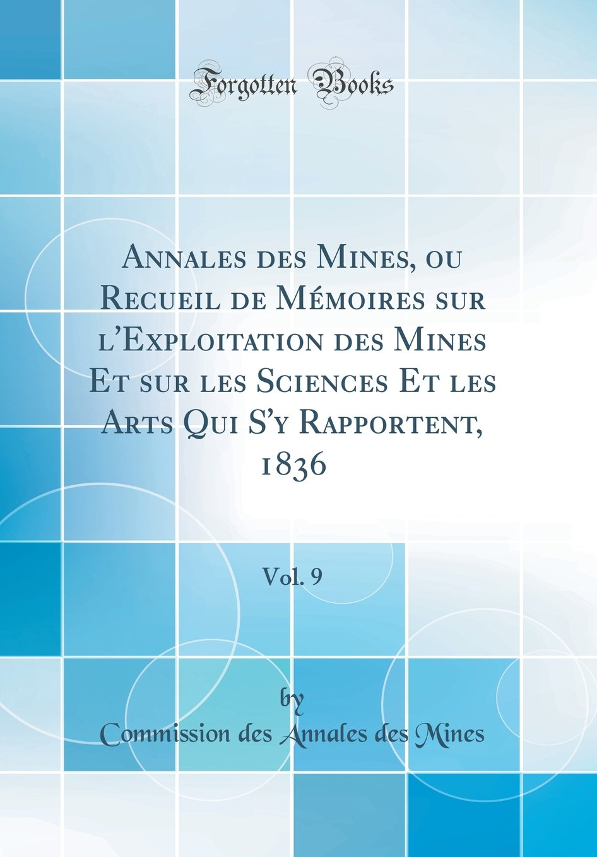Read Online Annales Des Mines, Ou Recueil de Memoires Sur L'Exploitation Des Mines Et Sur Les Sciences Et Les Arts Qui S'y Rapportent, 1836, Vol. 9 (Classic Reprint) (French Edition) pdf
