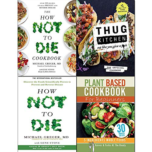 Thug Kitchen The Official Cookbook [Hardcover], How Not To Die, Cookbook and Plant Based Cookbook For Beginners 4 Books Collection Set