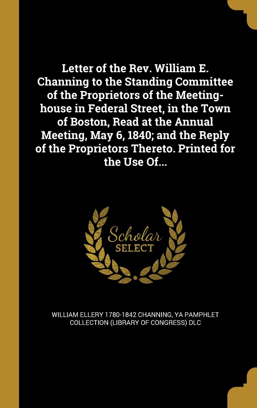 Download Letter of the REV. William E. Channing to the Standing Committee of the Proprietors of the Meeting-House in Federal Street, in the Town of Boston, ... Thereto. Printed for the Use Of... pdf