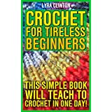 Crochet For Tireless Beginners: This Simple Book Will Teach To Crochet In One day!