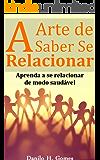 A Arte de Saber Se Relacionar: Aprenda a se relacionar de modo saudável
