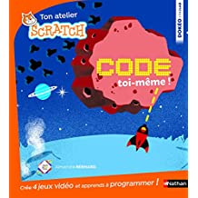 Code toi-même !: 4 jeux à créer pour savoir programmer avec Scratch !