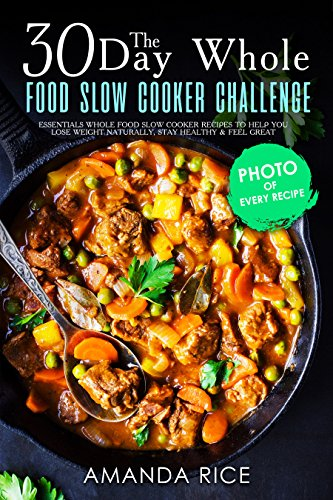 30 Day Whole Food Slow Сooker Challenge: Essentials Whole Food Slow Cooker Recipes to Help You Lose Weight Naturally, Stay Healthy & Feel Great by Amanda Rice