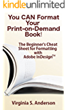 You Can Format Your Own Print-on-Demand Book!: The Beginner's Cheat Sheet for Formatting with Adobe InDesign(tm)