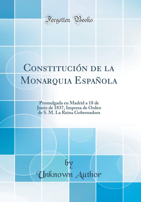 Constitución de la Monarquia Española: Promulgada en Madrid a 18 de Junio de 1837, Impresa de Orden de S. M. La Reina Gobernadora Classic Reprint: Amazon.es: Author, Unknown: Libros