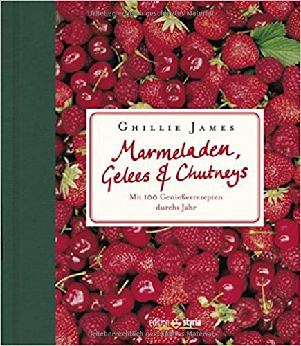 Marmeladen, Gelees & Chutneys: Mit 100 Genießerrezepten durchs Jahr