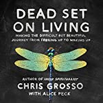 Dead Set on Living: Making the Difficult but Beautiful Journey from F#*king Up to Waking Up | Chris Grosso,Alice Peck