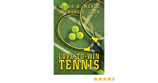 Amazon.com: Love-To-Win Tennis: Win More and Lose Less eBook: Roger McKee, Raymond Loen: Kindle Store