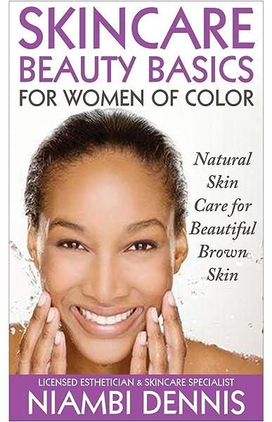 Skincare Beauty Basics For Women Of Color Natural Skin Care For Beautiful Brown Skin Dennis Niambi Janae 9781517198268 Amazon Com Books