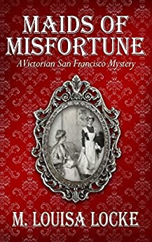 Maids of Misfortune (A Victorian San Francisco Mystery Book 1) by [Locke, M. Louisa]