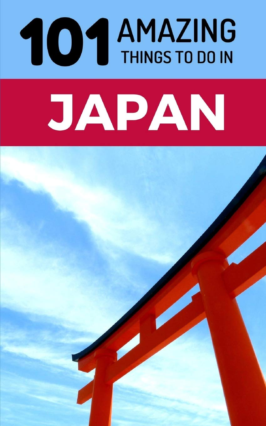 101 Amazing Things To Do In Japan Japan Travel Guide Tokyo Travel Guide Kyoto Travel Osaka Travel Backpacking Japan Amazing Things 101 9781724047700 Amazon Com Books