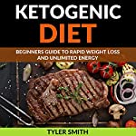 The Ketogenic Diet: Beginner's Guide to Rapid Weight Loss and Unlimited Energy | Tyler Smith