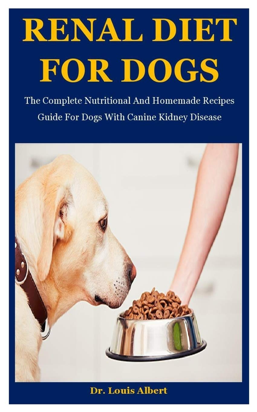 Renal Diet For Dogs The Complete Nutritional And Homemade Recipes Guide For Dogs With Canine Kidney Disease Amazon Co Uk Albert Dr Louis 9798695499261 Books