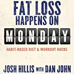 Fat Loss Happens on Monday: Habit-Based Diet & Workout Hacks | Josh Hillis,Dan John