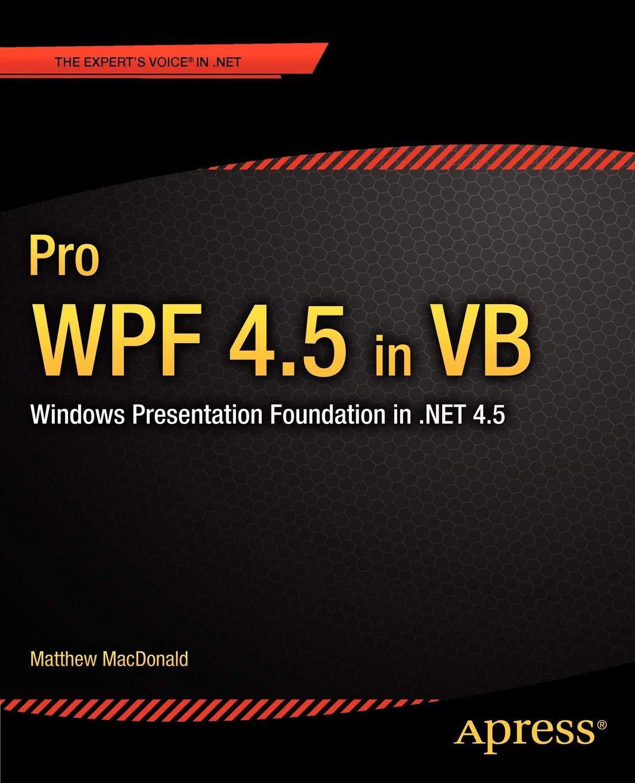 Pro WPF 4.5 In VB  Windows Presentation Foundation In .NET 4.5  Expert's Voice In .Net 4.5