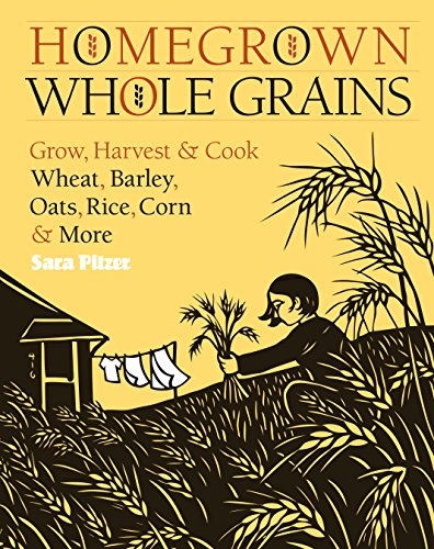 Homegrown Whole Grains: Grow, Harvest, and Cook Wheat, Barley, Oats, Rice, Corn and More by [Pitzer, Sara]