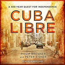 Cuba Libre: A 500-Year Quest for Independence Audiobook by Philip Brenner, Peter Eisner Narrated by Robert Fass