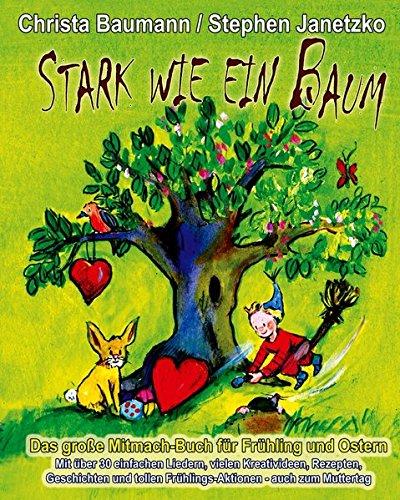 Read Online Stark wie ein Baum - Das große Mitmach-Buch für Frühling und Ostern: Mit über 30 einfachen Liedern, vielen Kreativideen, Rezepten, Geschichten und ... - auch zum Muttertag (German Edition) pdf