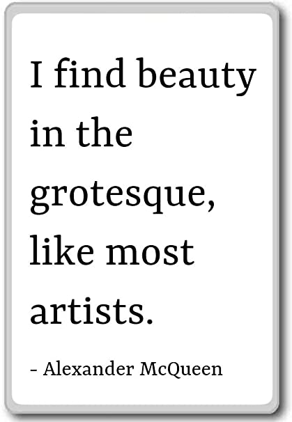 I find beauty in the grotesque, like most... - Alexander McQueen quotes  fridge magnet, White