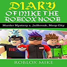 Diary of Mike the Roblox Noob: Murder Mystery 2, Jailbreak, MeepCity, Complete Story: Unofficial Roblox Diary, Book 4 Audiobook by Roblox Mike Narrated by Trevor Clinger