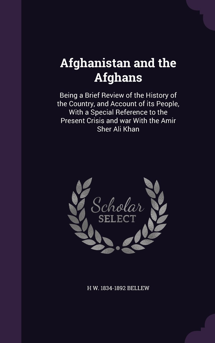 Afghanistan and the Afghans: Being a Brief Review of the History of the Country, and Account of Its People, with a Special Reference to the Present Crisis and War with the Amir Sher Ali Khan pdf