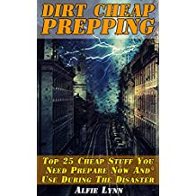 Dirt Cheap Prepping:  Top 25 Cheap Stuff You Need Prepare Now And Use During The Disaster