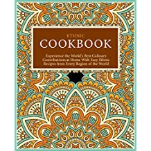 Ethnic Cookbook: Experience the World's Best Culinary Contributions at Home with Easy Ethnic Recipes from Every Region of the World